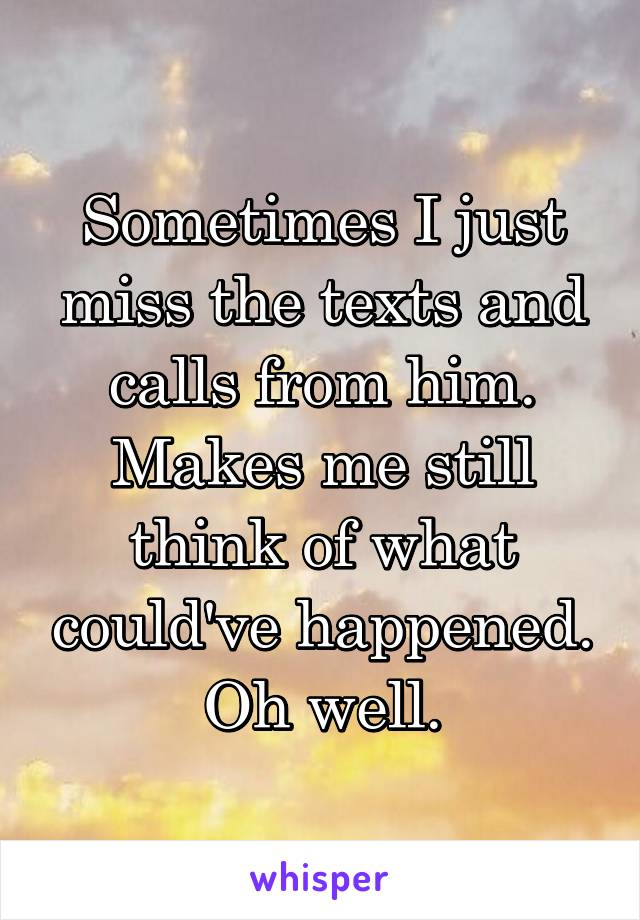 Sometimes I just miss the texts and calls from him. Makes me still think of what could've happened. Oh well.