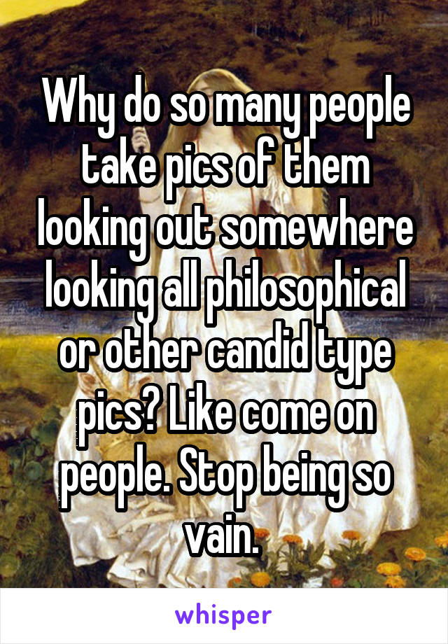 Why do so many people take pics of them looking out somewhere looking all philosophical or other candid type pics? Like come on people. Stop being so vain.