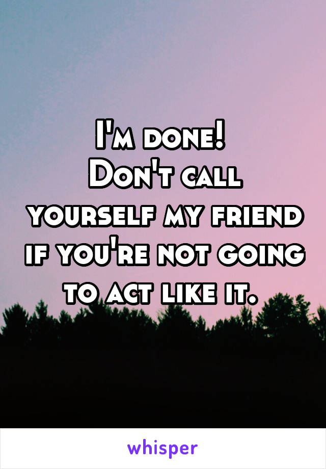I'm done!  Don't call yourself my friend if you're not going to act like it.