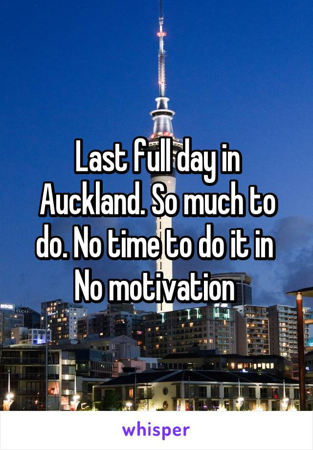 Last full day in Auckland. So much to do. No time to do it in  No motivation