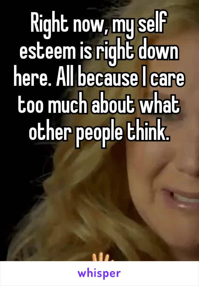 Right now, my self esteem is right down here. All because I care too much about what other people think.     🖑