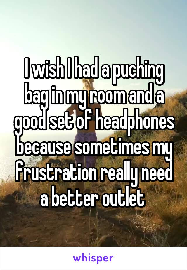 I wish I had a puching bag in my room and a good set of headphones because sometimes my frustration really need a better outlet