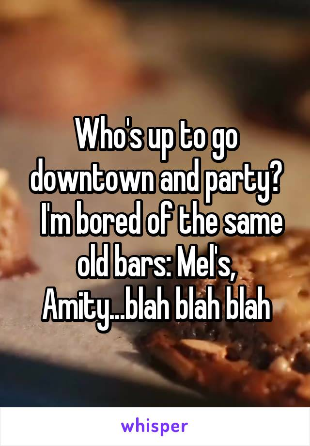 Who's up to go downtown and party?   I'm bored of the same old bars: Mel's, Amity...blah blah blah