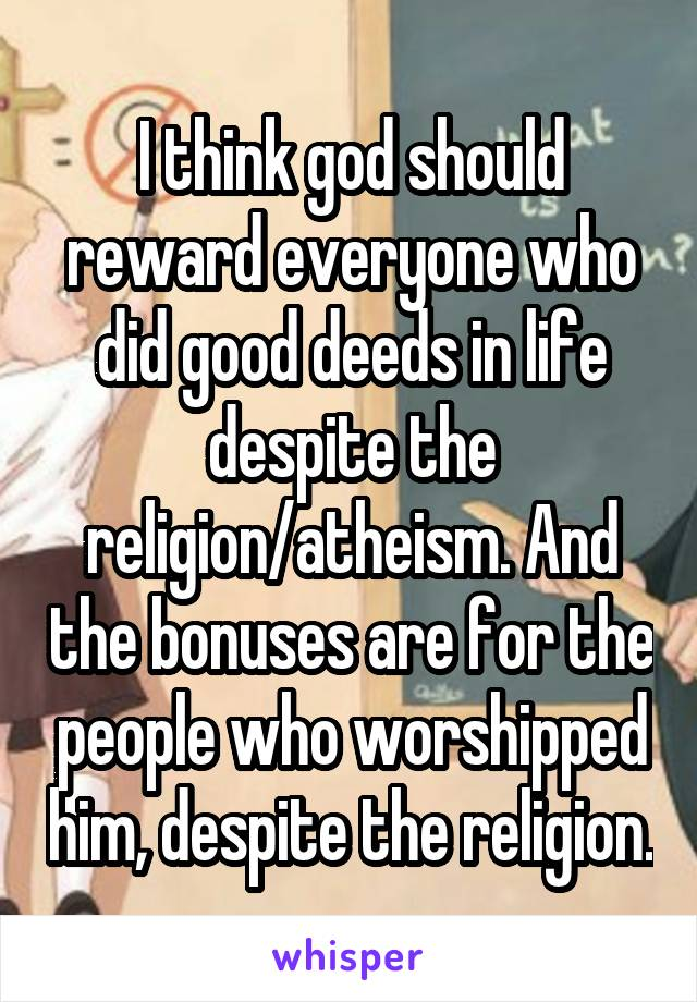 I think god should reward everyone who did good deeds in life despite the religion/atheism. And the bonuses are for the people who worshipped him, despite the religion.