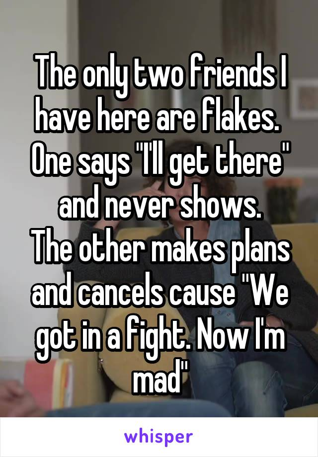 """The only two friends I have here are flakes.  One says """"I'll get there"""" and never shows. The other makes plans and cancels cause """"We got in a fight. Now I'm mad"""""""