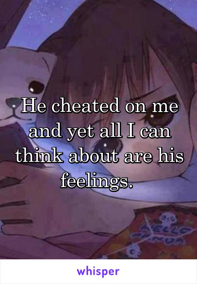 He cheated on me and yet all I can think about are his feelings.
