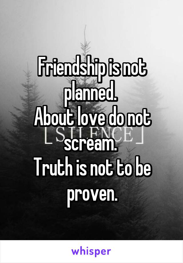 Friendship is not planned.  About love do not scream.  Truth is not to be proven.