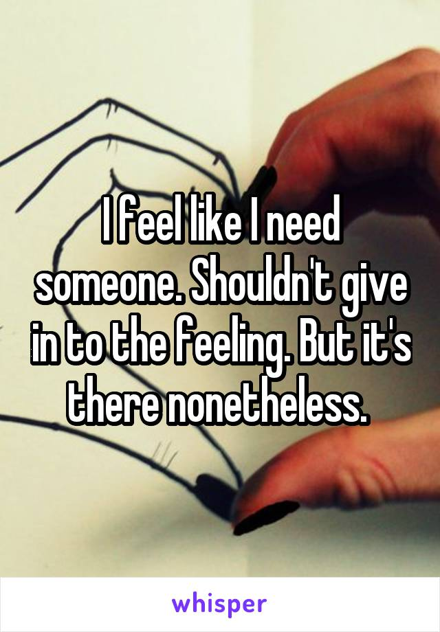 I feel like I need someone. Shouldn't give in to the feeling. But it's there nonetheless.