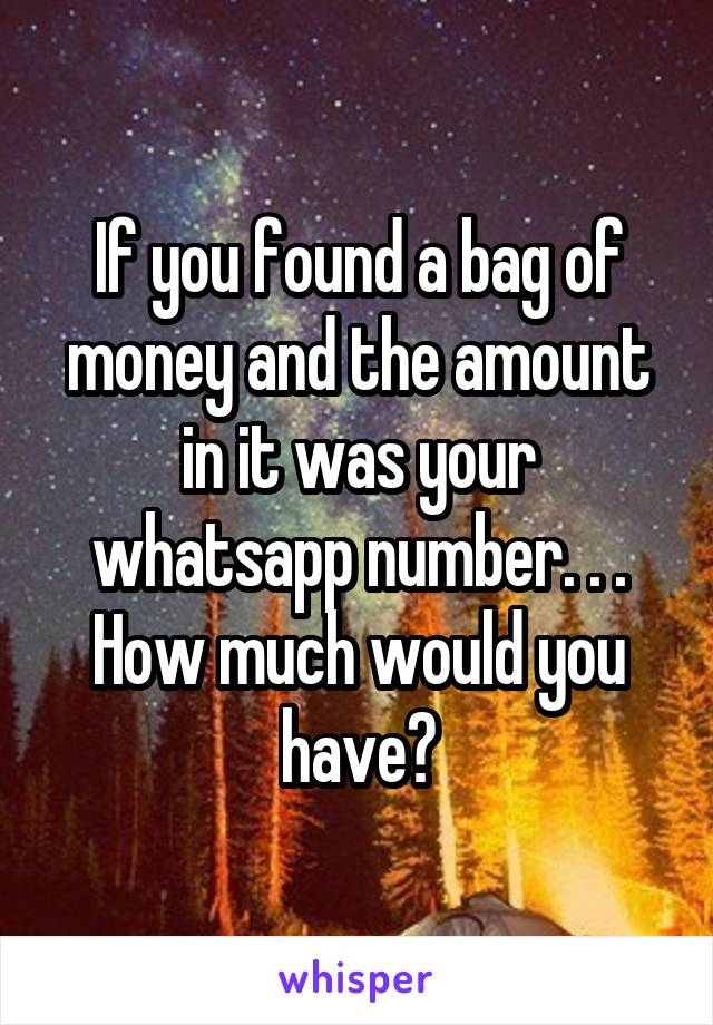 If you found a bag of money and the amount in it was your whatsapp number. . . How much would you have?