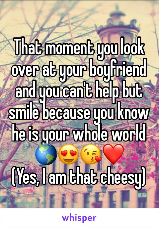 That moment you look over at your boyfriend and you can't help but smile because you know he is your whole world 🌎😍😘❤️ (Yes, I am that cheesy)