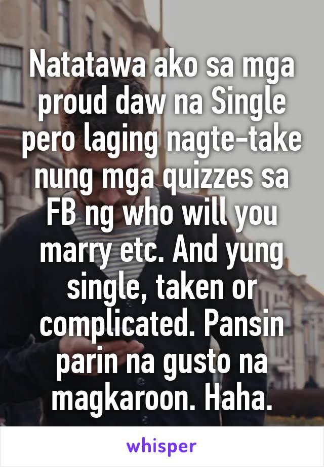 Natatawa ako sa mga proud daw na Single pero laging nagte-take nung mga quizzes sa FB ng who will you marry etc. And yung single, taken or complicated. Pansin parin na gusto na magkaroon. Haha.