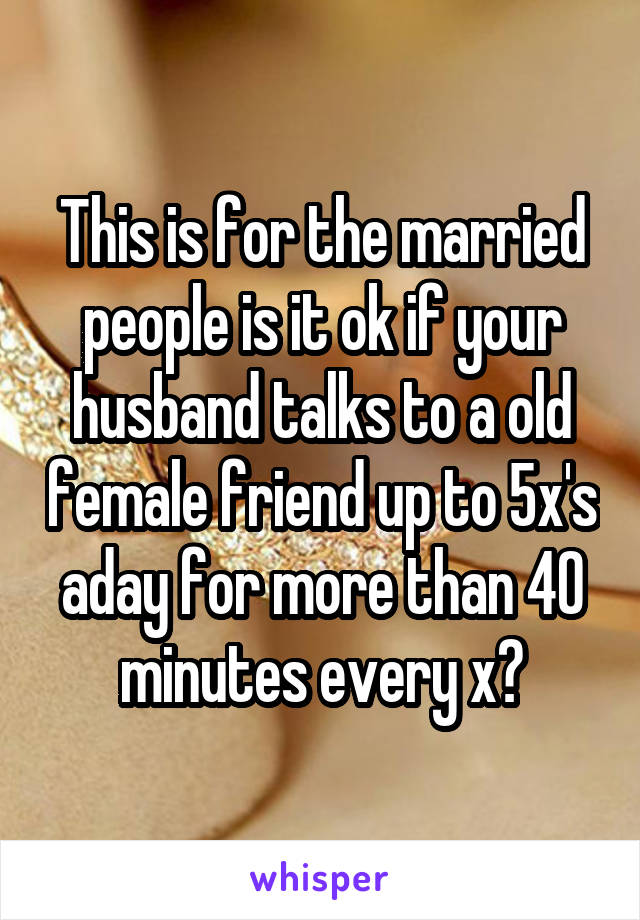 This is for the married people is it ok if your husband talks to a old female friend up to 5x's aday for more than 40 minutes every x?
