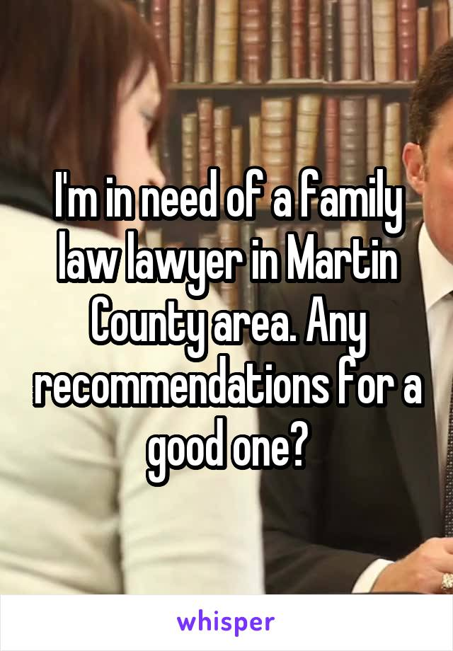 I'm in need of a family law lawyer in Martin County area. Any recommendations for a good one?