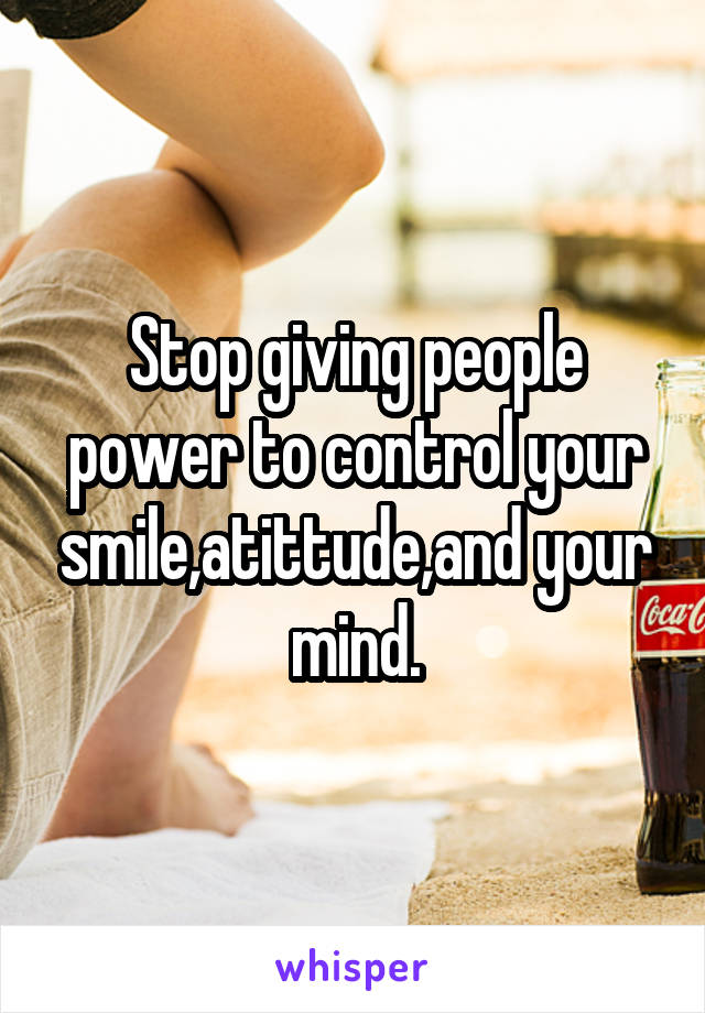 Stop giving people power to control your smile,atittude,and your mind.