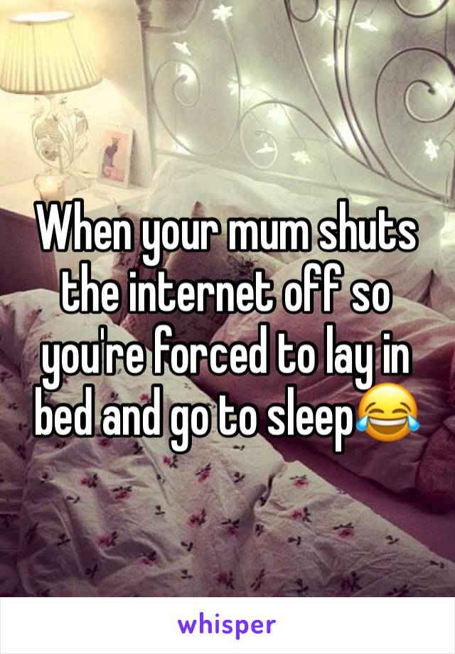 When your mum shuts the internet off so you're forced to lay in bed and go to sleep😂
