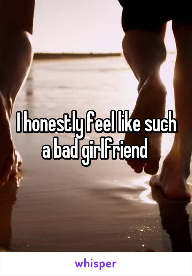 I honestly feel like such a bad girlfriend
