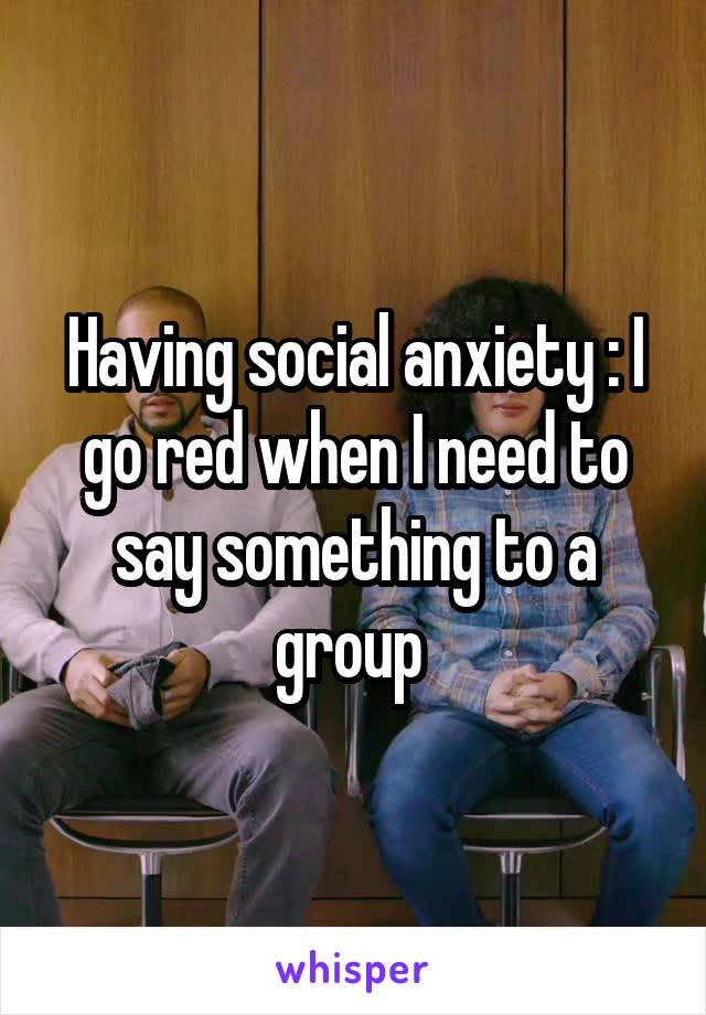 Having social anxiety : I go red when I need to say something to a group