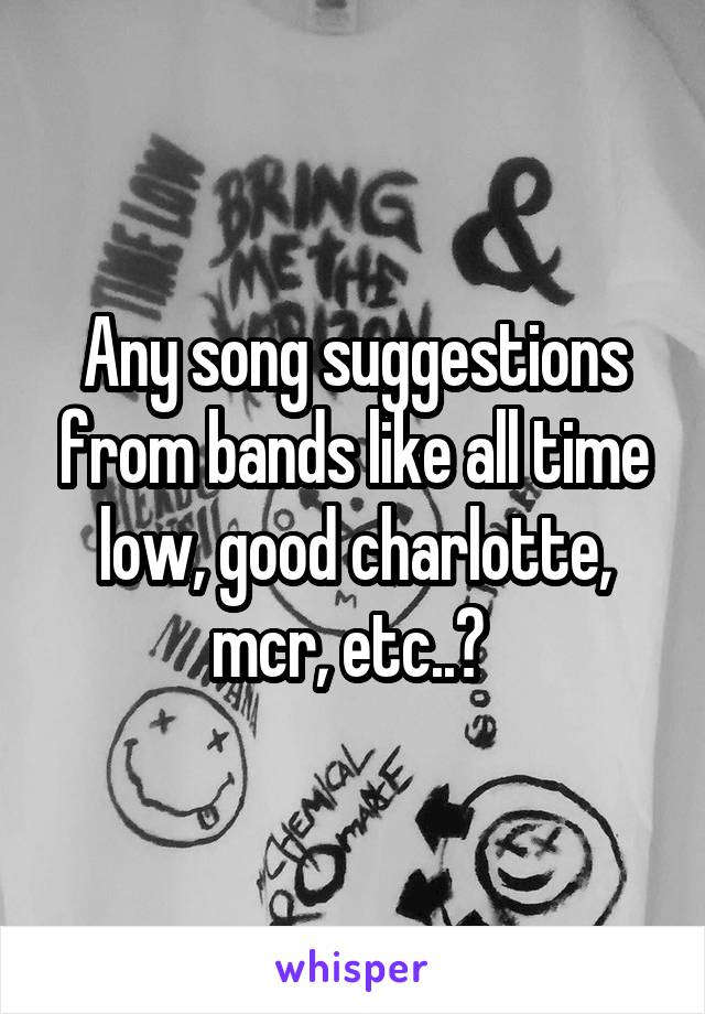Any song suggestions from bands like all time low, good charlotte, mcr, etc..?