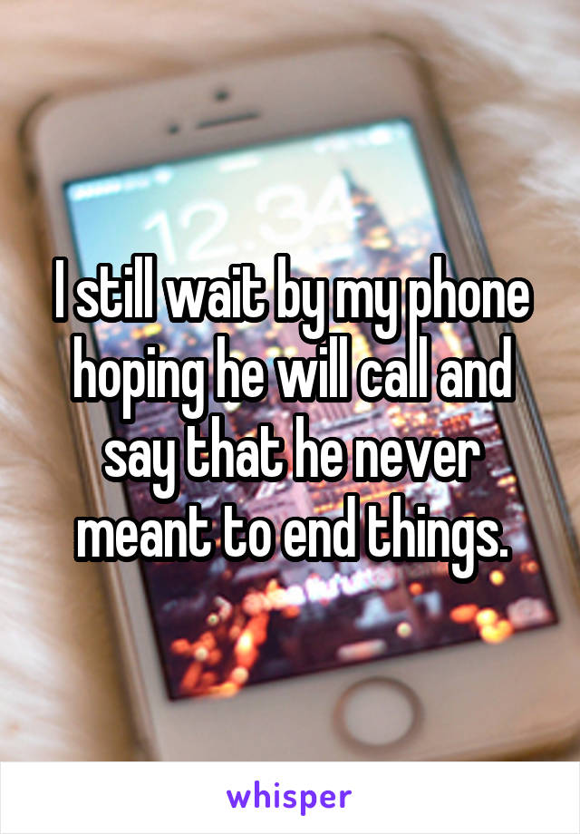 I still wait by my phone hoping he will call and say that he never meant to end things.
