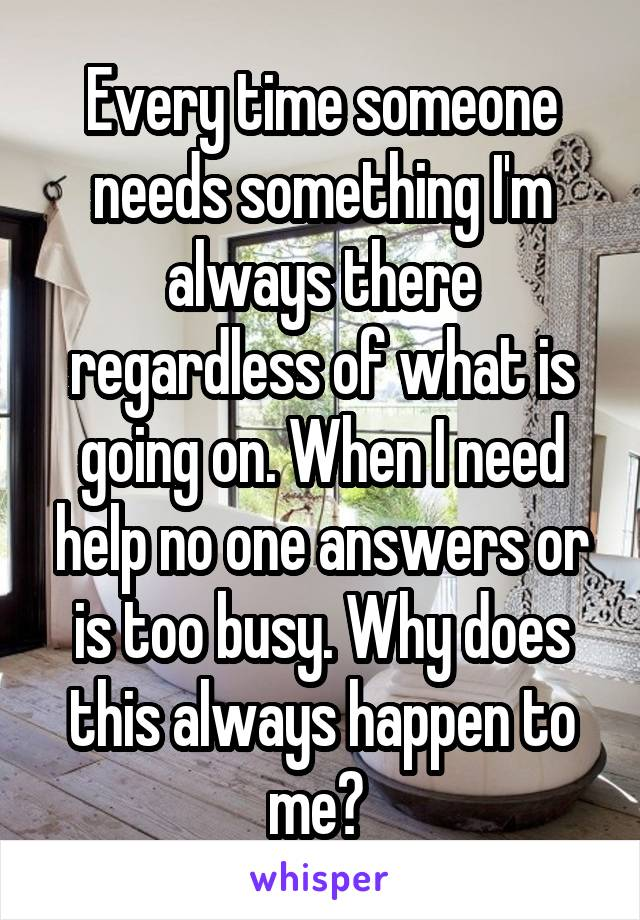 Every time someone needs something I'm always there regardless of what is going on. When I need help no one answers or is too busy. Why does this always happen to me?