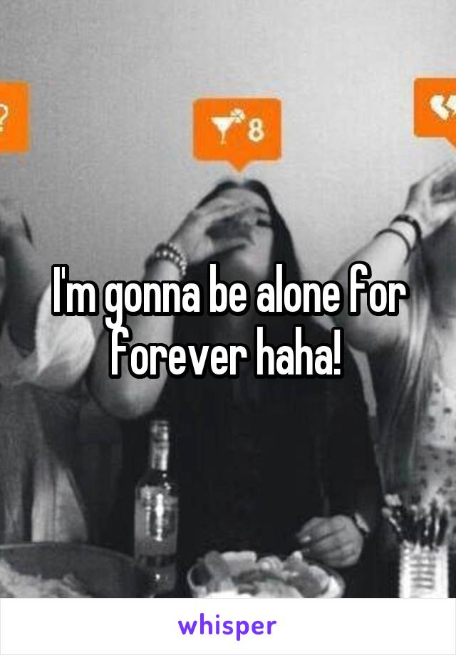 I'm gonna be alone for forever haha!