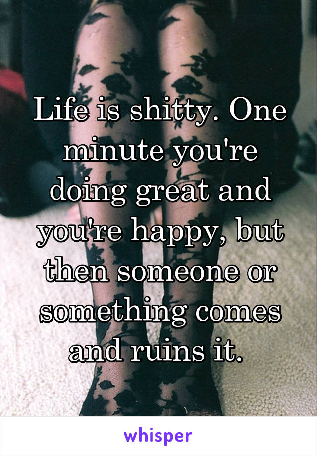 Life is shitty. One minute you're doing great and you're happy, but then someone or something comes and ruins it.