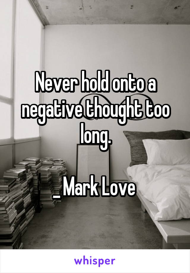 Never hold onto a negative thought too long.  _ Mark Love