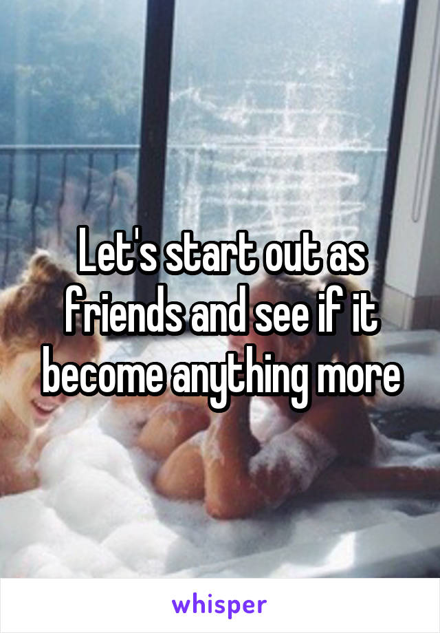 Let's start out as friends and see if it become anything more