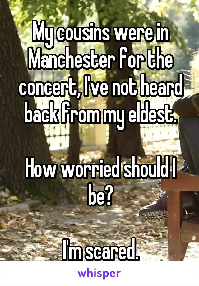 My cousins were in Manchester for the concert, I've not heard back from my eldest.  How worried should I be?  I'm scared.