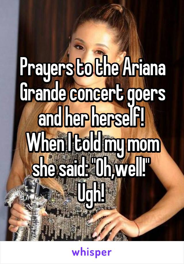 """Prayers to the Ariana Grande concert goers and her herself!  When I told my mom she said: """"Oh,well!""""  Ugh!"""