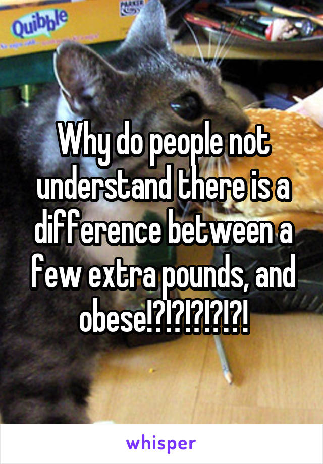 Why do people not understand there is a difference between a few extra pounds, and obese!?!?!?!?!?!