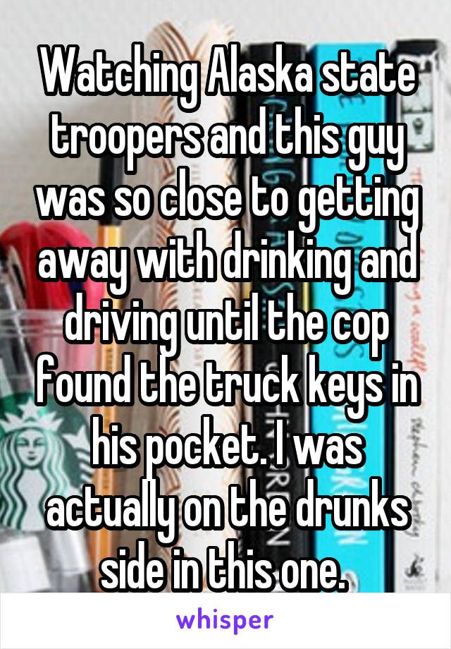 Watching Alaska state troopers and this guy was so close to getting away with drinking and driving until the cop found the truck keys in his pocket. I was actually on the drunks side in this one.