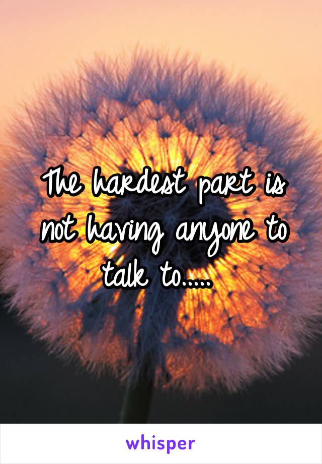 The hardest part is not having anyone to talk to.....