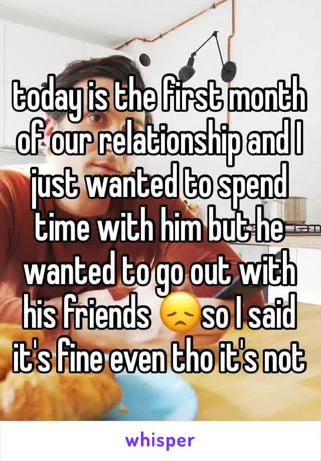 today is the first month of our relationship and I just wanted to spend time with him but he wanted to go out with his friends 😞so I said it's fine even tho it's not
