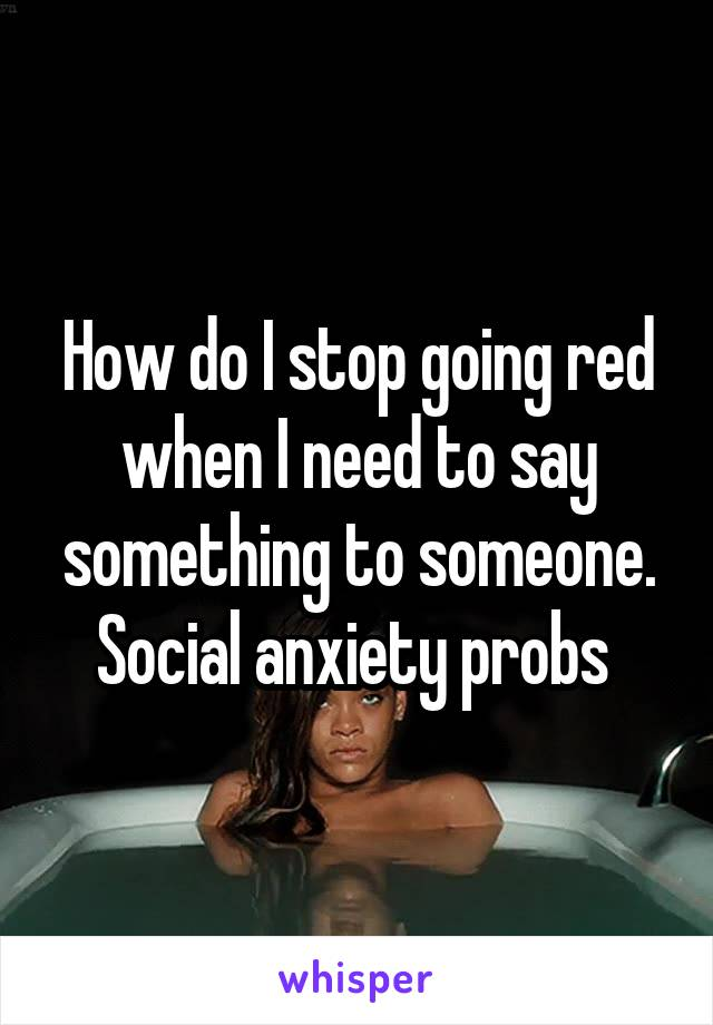 How do I stop going red when I need to say something to someone. Social anxiety probs