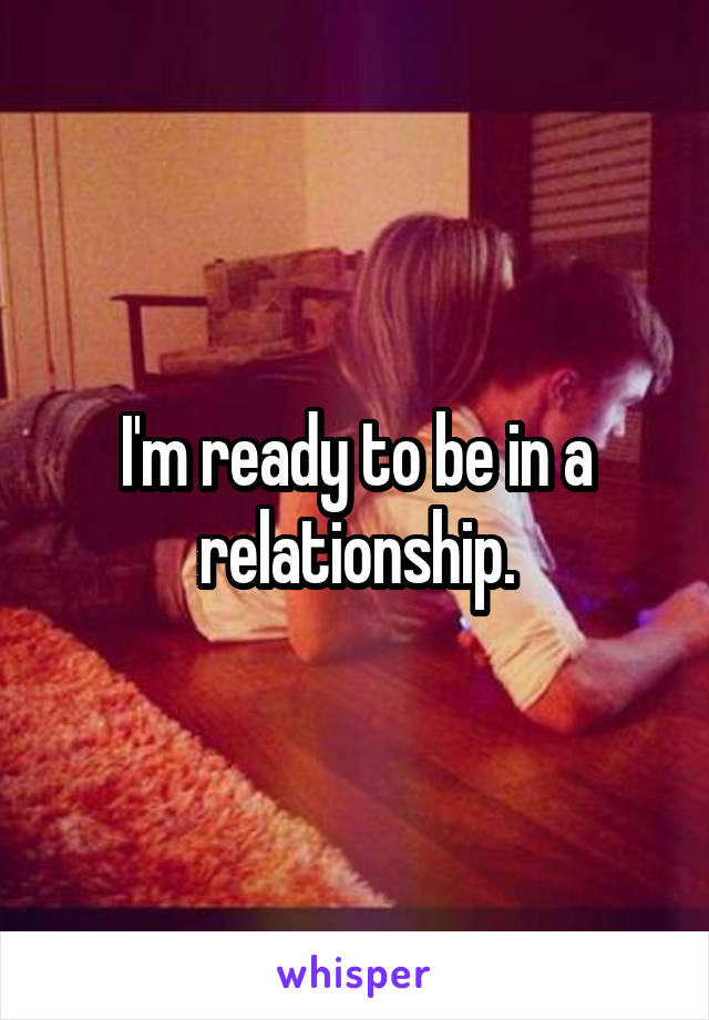 I'm ready to be in a relationship.