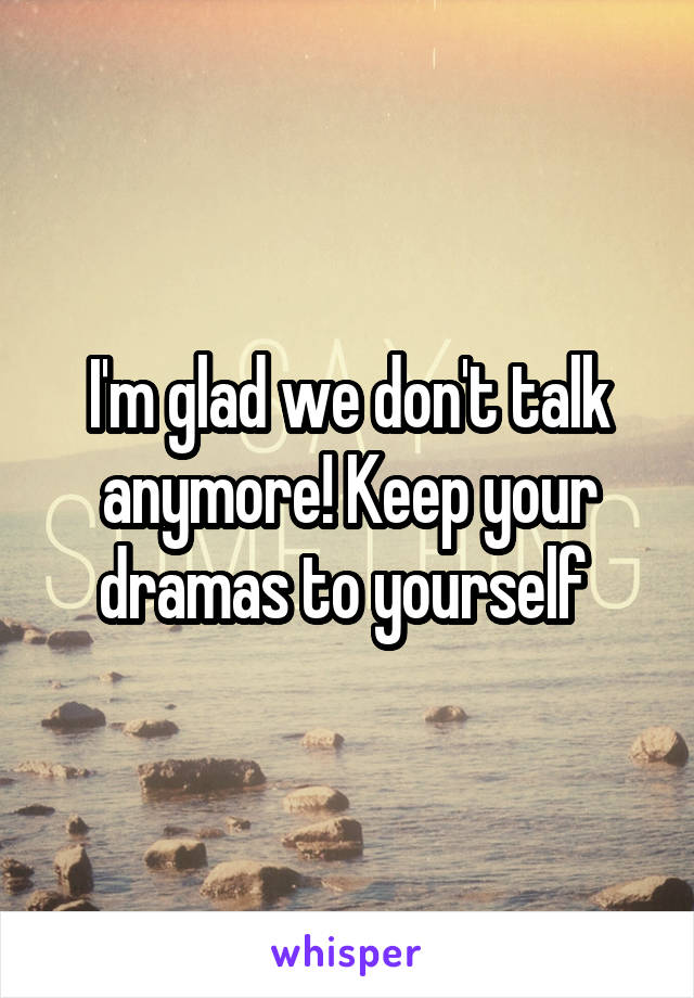 I'm glad we don't talk anymore! Keep your dramas to yourself