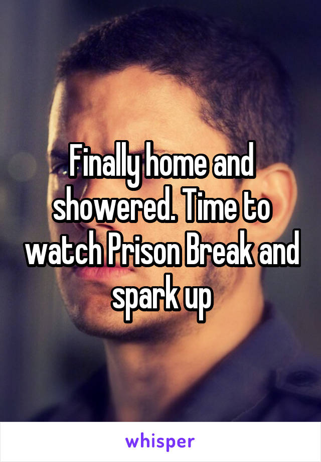 Finally home and showered. Time to watch Prison Break and spark up