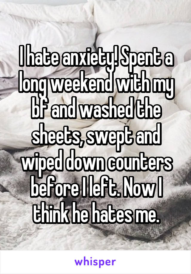 I hate anxiety! Spent a long weekend with my bf and washed the sheets, swept and wiped down counters before I left. Now I think he hates me.