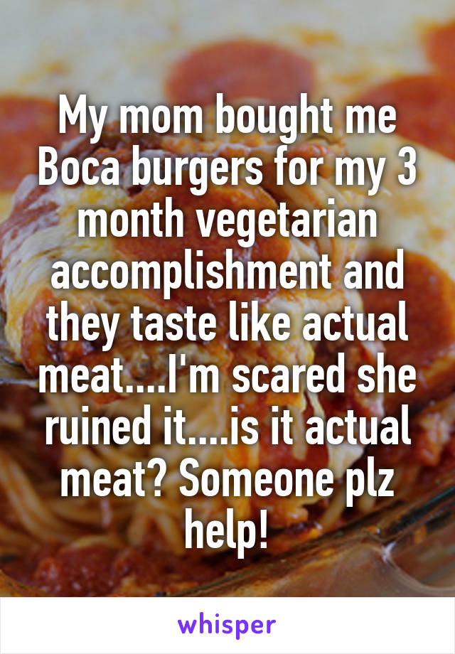 My mom bought me Boca burgers for my 3 month vegetarian accomplishment and they taste like actual meat....I'm scared she ruined it....is it actual meat? Someone plz help!