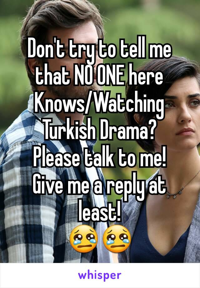 Don't try to tell me that NO ONE here Knows/Watching Turkish Drama? Please talk to me! Give me a reply at least! 😢😢