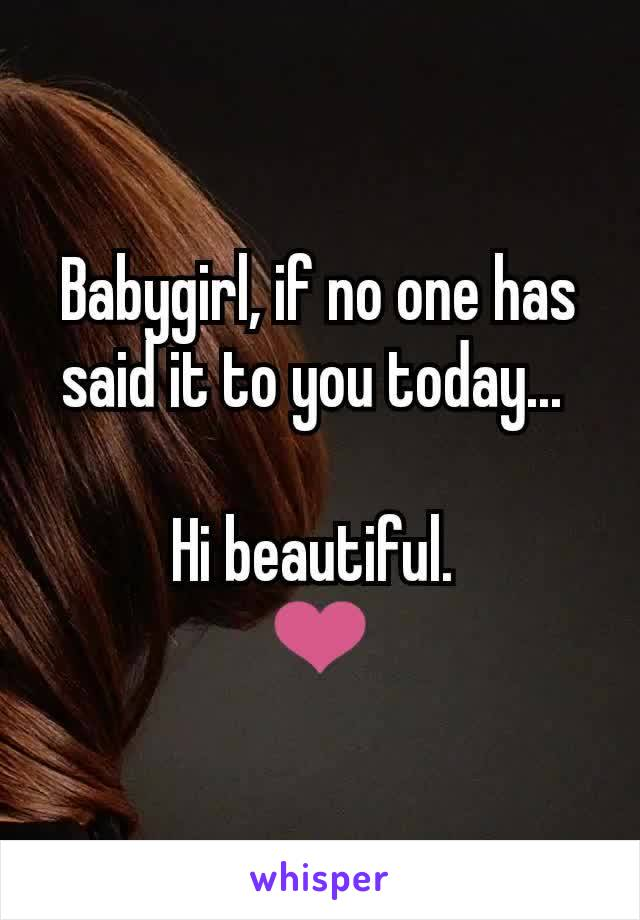 Babygirl, if no one has said it to you today...   Hi beautiful.  ❤️