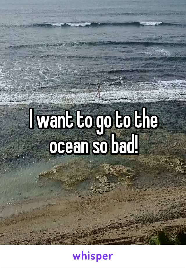 I want to go to the ocean so bad!