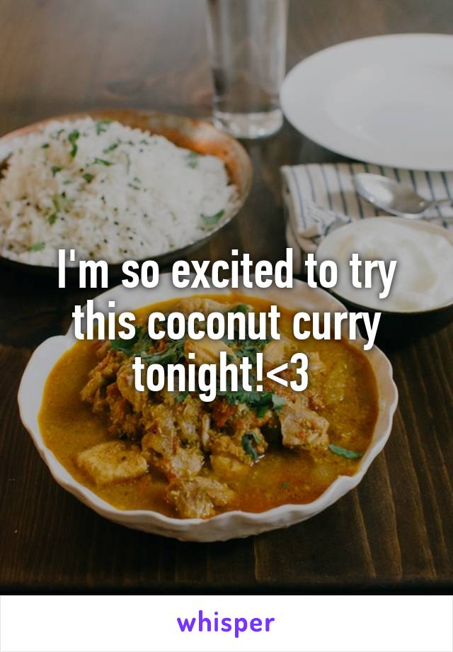 I'm so excited to try this coconut curry tonight!<3