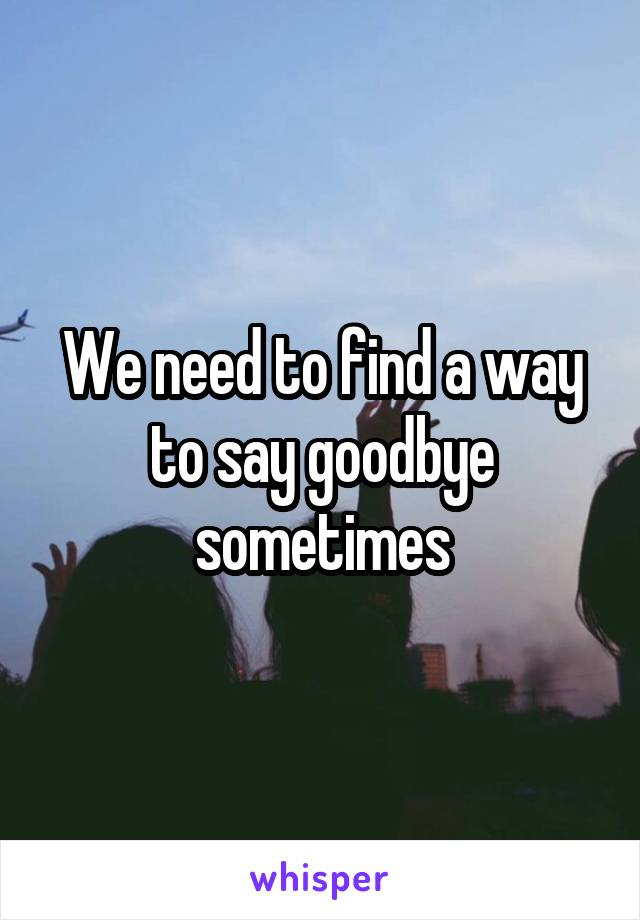 We need to find a way to say goodbye sometimes
