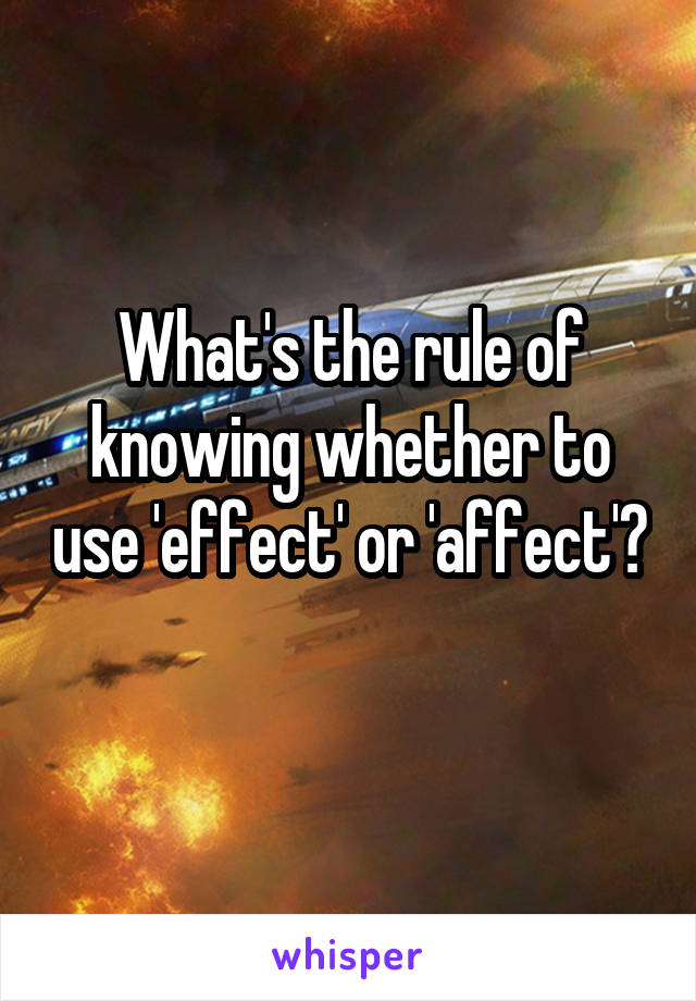 What's the rule of knowing whether to use 'effect' or 'affect'?
