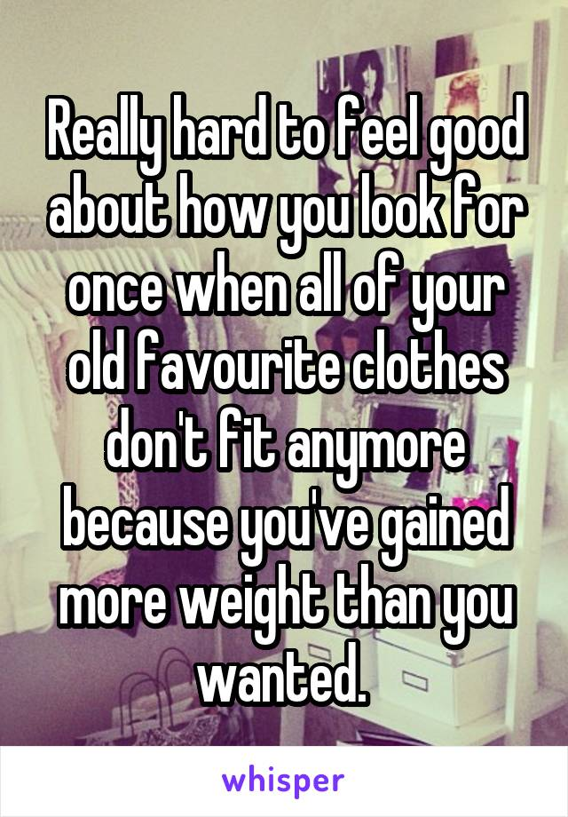 Really hard to feel good about how you look for once when all of your old favourite clothes don't fit anymore because you've gained more weight than you wanted.