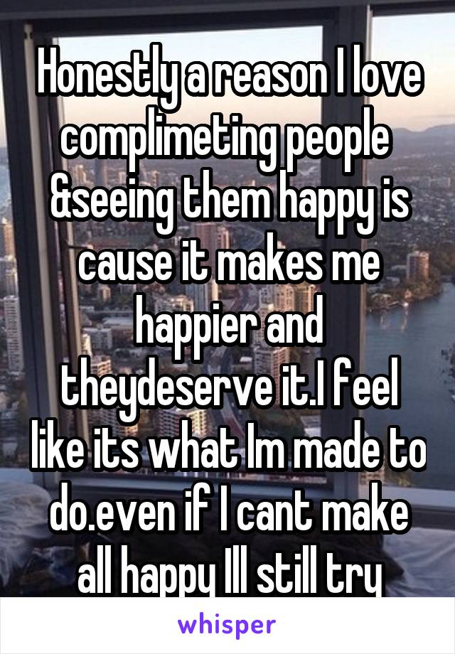 Honestly a reason I love complimeting people  &seeing them happy is cause it makes me happier and theydeserve it.I feel like its what Im made to do.even if I cant make all happy Ill still try