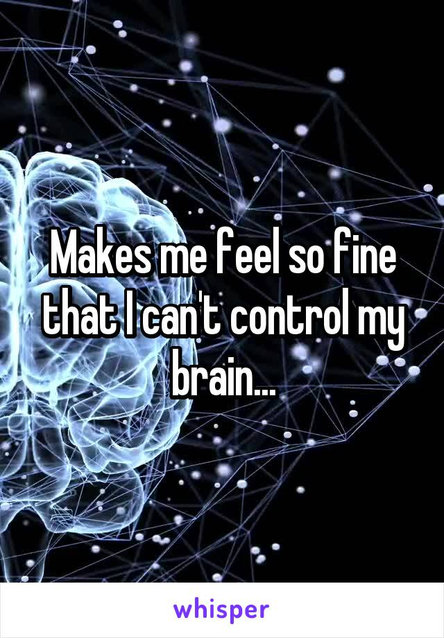 Makes me feel so fine that I can't control my brain...