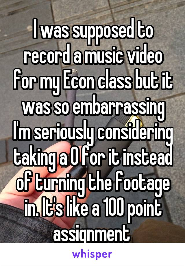 I was supposed to record a music video for my Econ class but it was so embarrassing I'm seriously considering taking a 0 for it instead of turning the footage in. It's like a 100 point assignment